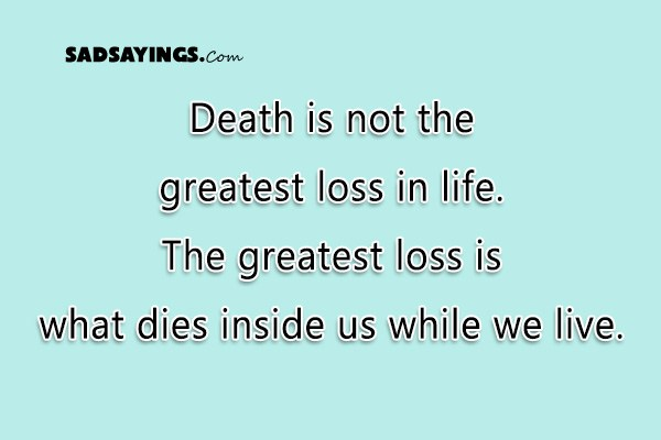 Death Is Not The Greatest Loss In Life. The Greatest Loss Is What Dies  Inside Us While We Live   Sad Sayings