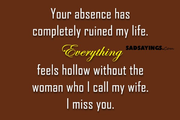 Your Absence Has Completely Ruined My Life Sad Sayings New Missing My Wife