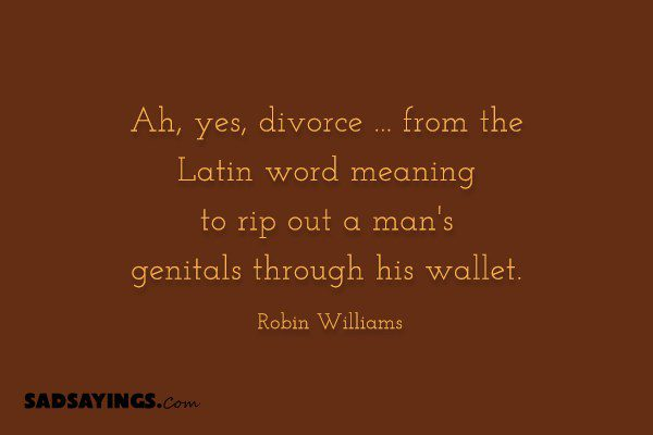 Ah, yes, divorce … from the Latin word meaning to rip out a man's