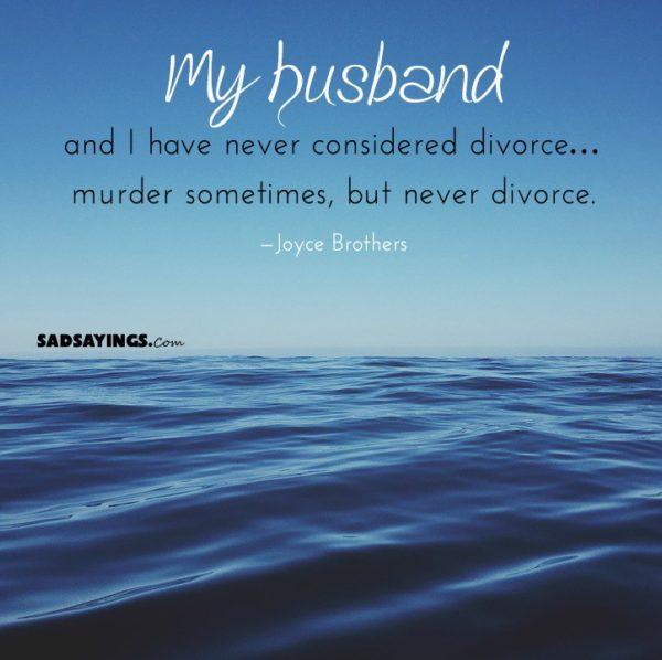 My Husband And I Have Never Considered Divorce Murder Sometimes But Never Divorce Sadsayings Com
