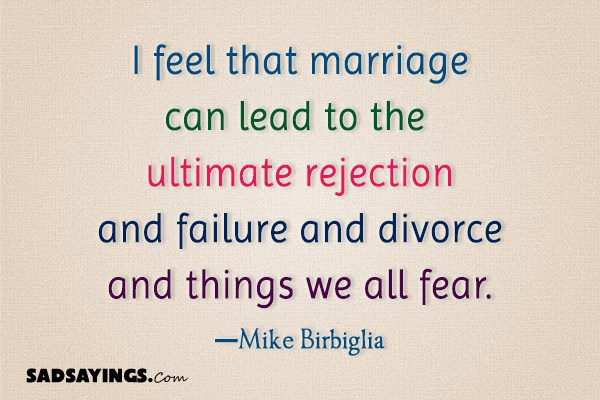 I feel that marriage can lead to the ultimate rejection and failure and divorce
