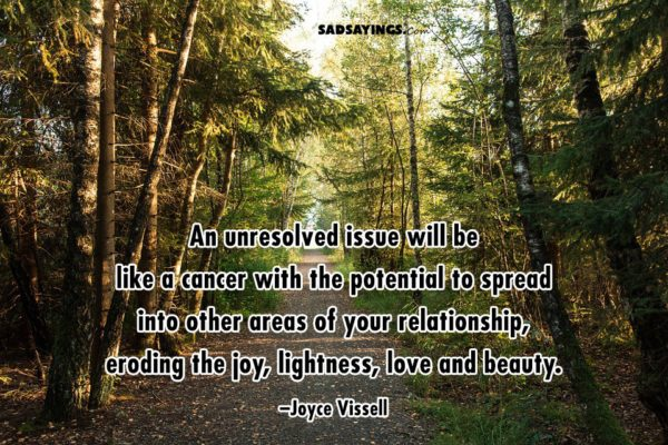 An unresolved issue will be like a cancer with the potential