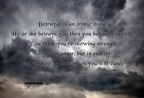 Betrayal is an ironic thing. He or she betrays you then you betray yourself. You think you're showing