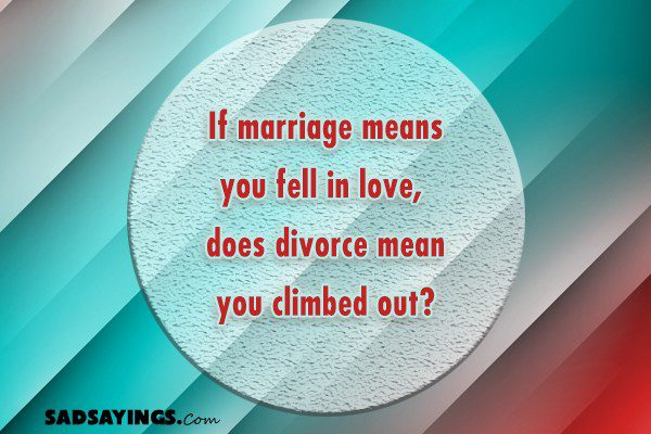 If marriage means you fell in love, does divorce mean you climbed out