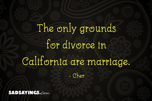 The only grounds for divorce in California are marriage