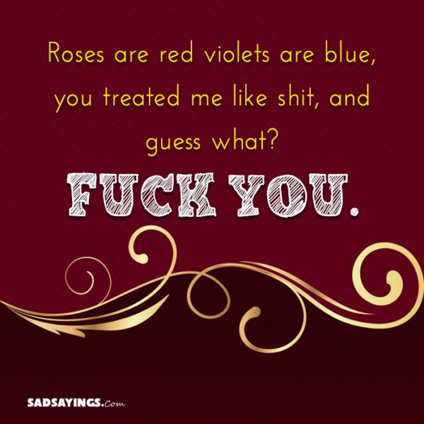roses are red violets are blue you treated me like shit and guess what fuck you