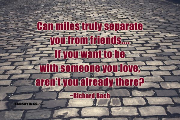 Can miles truly separate you from friends…. If you want to be with someone you love, aren't you already there? ~Richard Bach