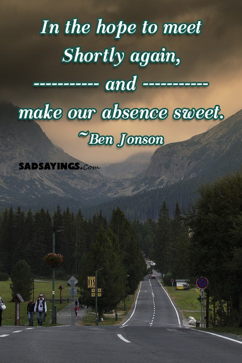 In the hope to meet Shortly again, and make our absence sweet. ~Ben Jonson