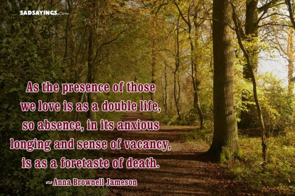As the presence of those we love is as a double life, so absence, in its anxious longing and sense of vacancy