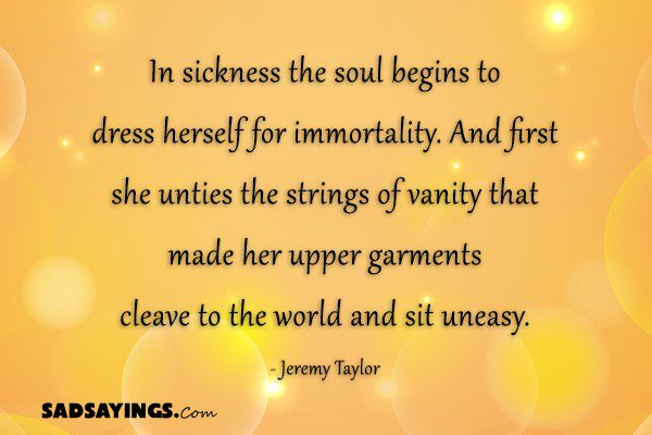 In sickness the soul begins to dress herself for immortality. And first she unties the