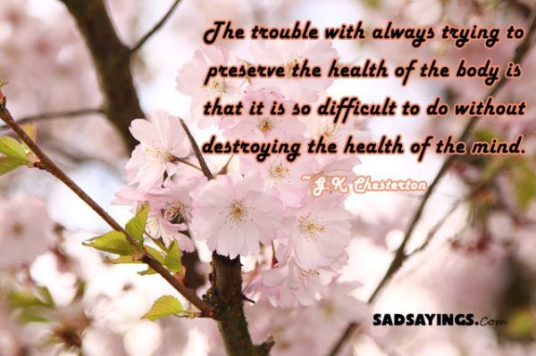 The trouble with always trying to preserve the health of the body is that it is so