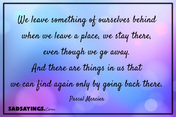 We leave something of ourselves behind when we leave a place, we stay there, even though we go away