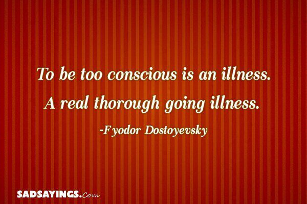 To be too conscious is an illness. A real thorough going illness