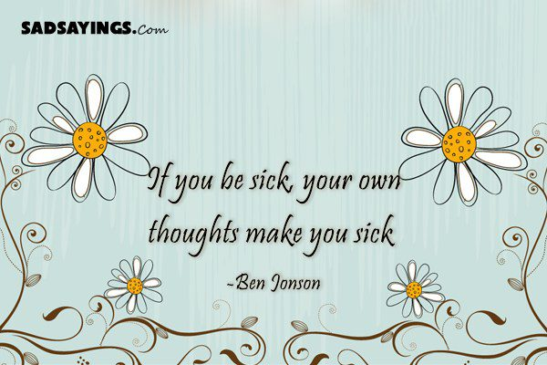 If you be sick, your own thoughts make you sick