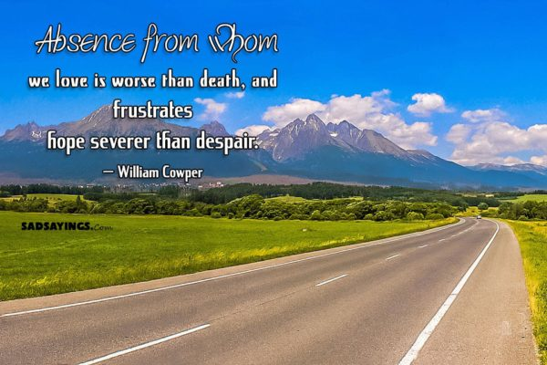 Absence from whom we love is worse than death, and frustrates hope severer than despair