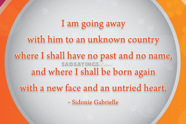 I am going away with him to an unknown country where I shall have no past and no name